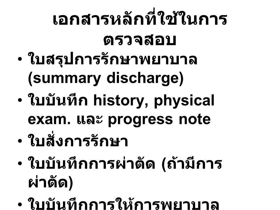 เอกสารหลักที่ใช้ในการ ตรวจสอบ • ใบสรุปการรักษาพยาบาล (summary discharge) • ใบบันทึก history, physical exam. และ progress note • ใบสั่งการรักษา • ใบบัน