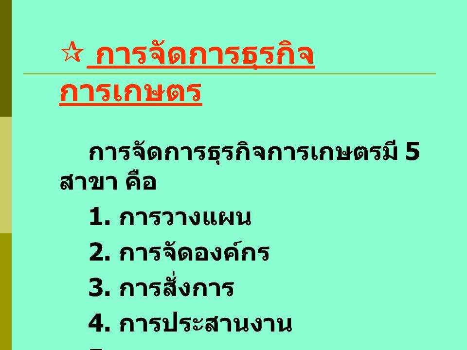  การจัดการธุรกิจ การเกษตร การจัดการธุรกิจการเกษตรมี 5 สาขา คือ 1. การวางแผน 2. การจัดองค์กร 3. การสั่งการ 4. การประสานงาน 5. การควบคุม