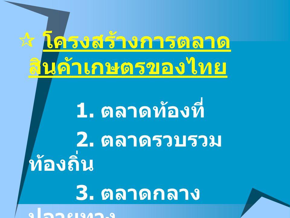  โครงสร้างการตลาด สินค้าเกษตรของไทย 1. ตลาดท้องที่ 2. ตลาดรวบรวม ท้องถิ่น 3. ตลาดกลาง ปลายทาง 4. ตลาดขายปลีก