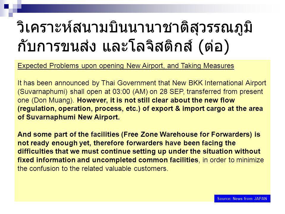 วิเคราะห์สนามบินนานาชาติสุวรรณภูมิ กับการขนส่ง และโลจิสติกส์ (ต่อ) Expected Problems upon opening New Airport, and Taking Measures It has been announced by Thai Government that New BKK International Airport (Suvarnaphumi) shall open at 03:00 (AM) on 28 SEP, transferred from present one (Don Muang).