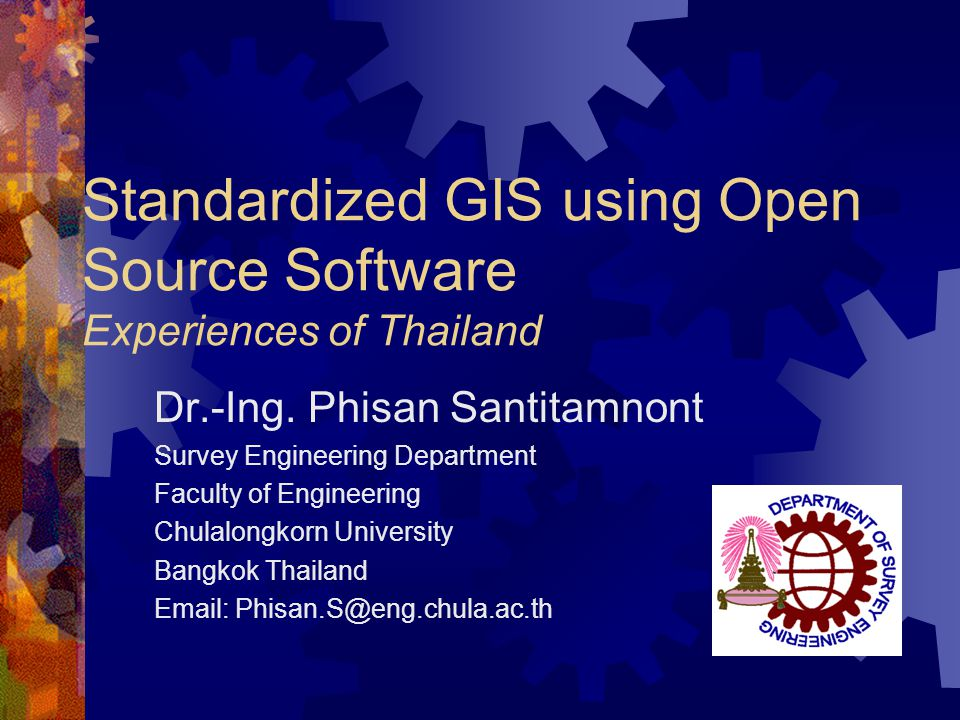 Standardized GIS using Open Source Software Experiences of Thailand Dr.-Ing. Phisan Santitamnont Survey Engineering Department Faculty of Engineering