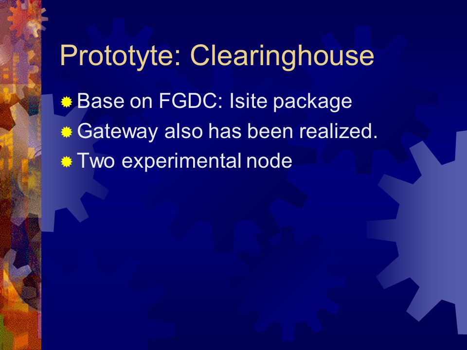 Prototyte: Clearinghouse  Base on FGDC: Isite package  Gateway also has been realized.  Two experimental node