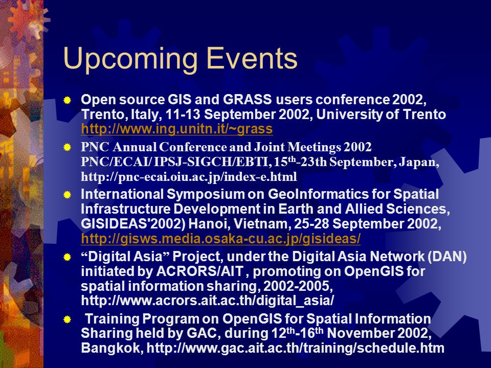 Upcoming Events  Open source GIS and GRASS users conference 2002, Trento, Italy, 11-13 September 2002, University of Trento http://www.ing.unitn.it/~grass http://www.ing.unitn.it/~grass  PNC Annual Conference and Joint Meetings 2002 PNC/ECAI/ IPSJ-SIGCH/EBTI, 15 th -23th September, Japan, http://pnc-ecai.oiu.ac.jp/index-e.html  International Symposium on GeoInformatics for Spatial Infrastructure Development in Earth and Allied Sciences, GISIDEAS 2002) Hanoi, Vietnam, 25-28 September 2002, http://gisws.media.osaka-cu.ac.jp/gisideas/ http://gisws.media.osaka-cu.ac.jp/gisideas/  Digital Asia Project, under the Digital Asia Network (DAN) initiated by ACRORS/AIT, promoting on OpenGIS for spatial information sharing, 2002-2005, http://www.acrors.ait.ac.th/digital_asia/  Training Program on OpenGIS for Spatial Information Sharing held by GAC, during 12 th -16 th November 2002, Bangkok, http://www.gac.ait.ac.th/training/schedule.htm