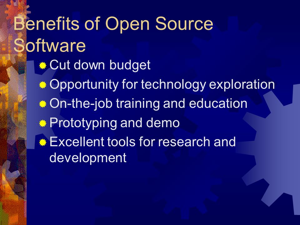Benefits of Open Source Software  Cut down budget  Opportunity for technology exploration  On-the-job training and education  Prototyping and demo  Excellent tools for research and development