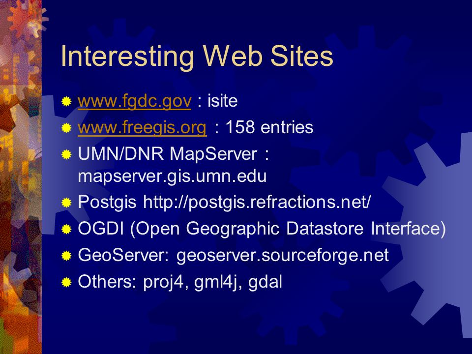 Interesting Web Sites  www.fgdc.gov : isite www.fgdc.gov  www.freegis.org : 158 entries www.freegis.org  UMN/DNR MapServer : mapserver.gis.umn.edu  Postgis http://postgis.refractions.net/  OGDI (Open Geographic Datastore Interface)  GeoServer: geoserver.sourceforge.net  Others: proj4, gml4j, gdal