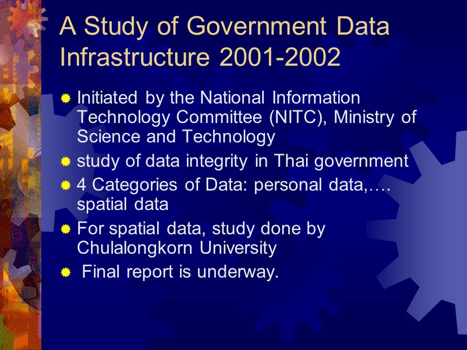 A Study of Government Data Infrastructure 2001-2002  Initiated by the National Information Technology Committee (NITC), Ministry of Science and Technology  study of data integrity in Thai government  4 Categories of Data: personal data, ….