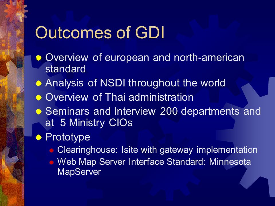 Outcomes of GDI  Overview of european and north-american standard  Analysis of NSDI throughout the world  Overview of Thai administration  Seminars and Interview 200 departments and at 5 Ministry CIOs  Prototype  Clearinghouse: Isite with gateway implementation  Web Map Server Interface Standard: Minnesota MapServer