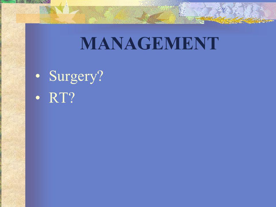 MANAGEMENT •Surgery? •RT?