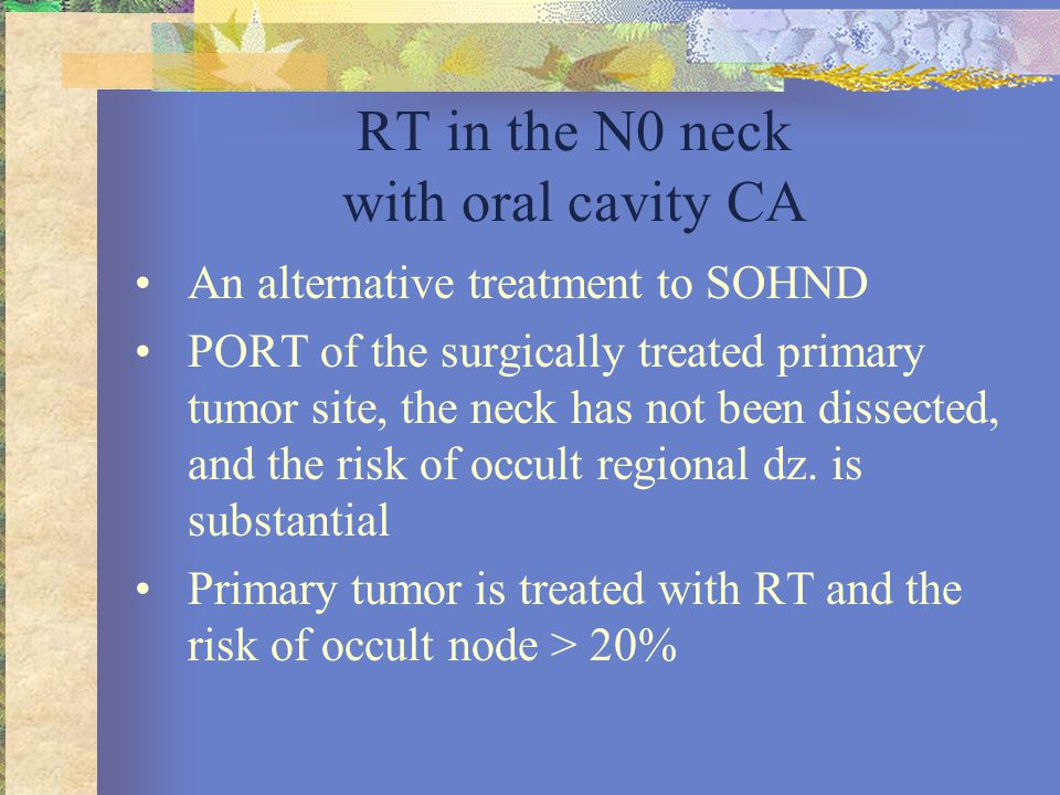 RT in the N0 neck with oral cavity CA •An alternative treatment to SOHND •PORT of the surgically treated primary tumor site, the neck has not been dis
