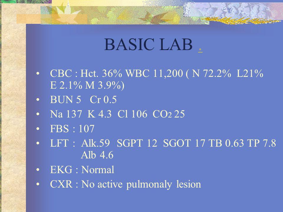 BASIC LAB.. •CBC : Hct. 36% WBC 11,200 ( N 72.2% L21% E 2.1% M 3.9%) •BUN 5 Cr 0.5 •Na 137 K 4.3 Cl 106 CO 2 25 •FBS : 107 •LFT : Alk.59 SGPT 12 SGOT
