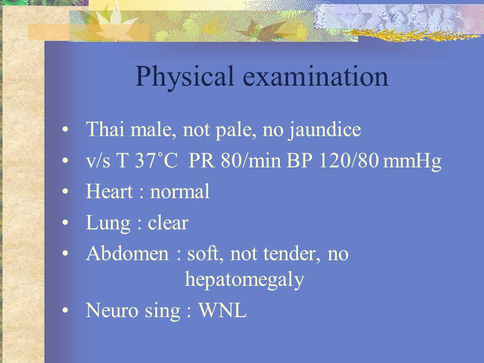 Physical examination •Thai male, not pale, no jaundice •v/s T 37˚C PR 80/min BP 120/80 mmHg •Heart : normal •Lung : clear •Abdomen : soft, not tender,