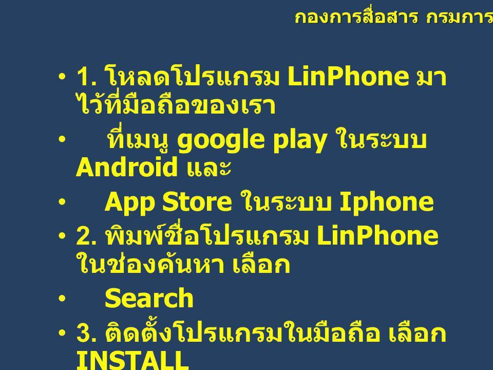 กองการสื่อสาร กรมการปกครอง •1. โหลดโปรแกรม LinPhone มา ไว้ที่มือถือของเรา • ที่เมนู google play ในระบบ Android และ • App Store ในระบบ Iphone •2. พิมพ์