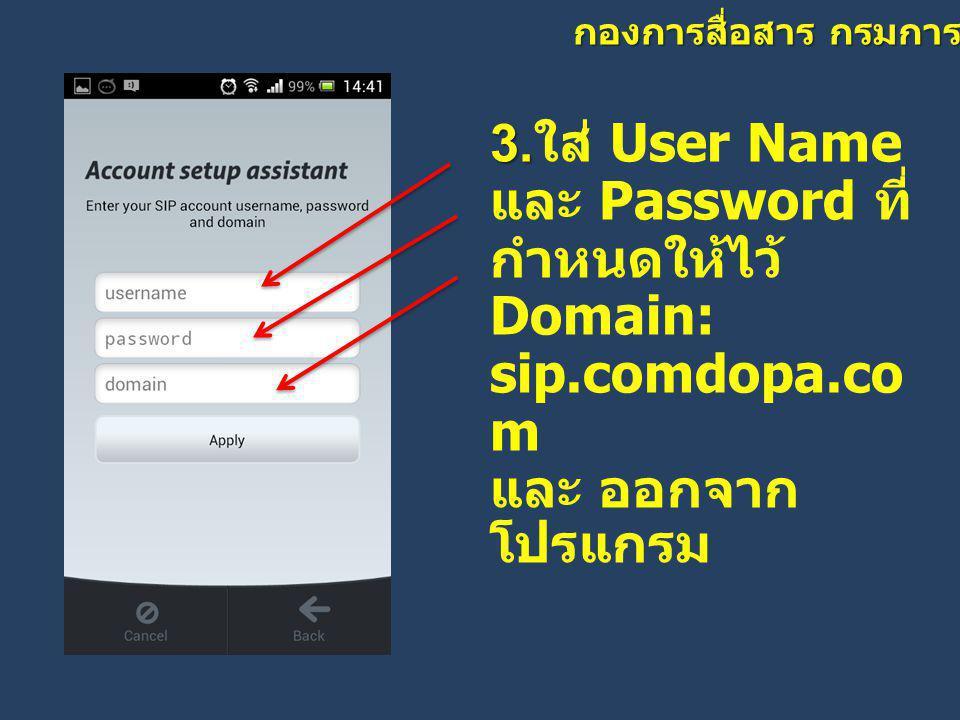 กองการสื่อสาร กรมการปกครอง 3. 3. ใส่ User Name และ Password ที่ กำหนดให้ไว้ Domain: sip.comdopa.co m และ ออกจาก โปรแกรม
