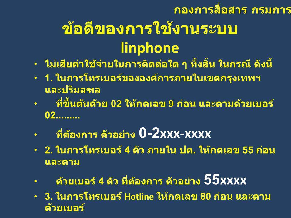 กองการสื่อสาร กรมการปกครอง ข้อดีของการใช้งานระบบ linphone • ไม่เสียค่าใช้จ่ายในการติดต่อใด ๆ ทั้งสิ้น ในกรณี ดังนี้ • 1. ในการโทรเบอร์ขององค์การภายในเ