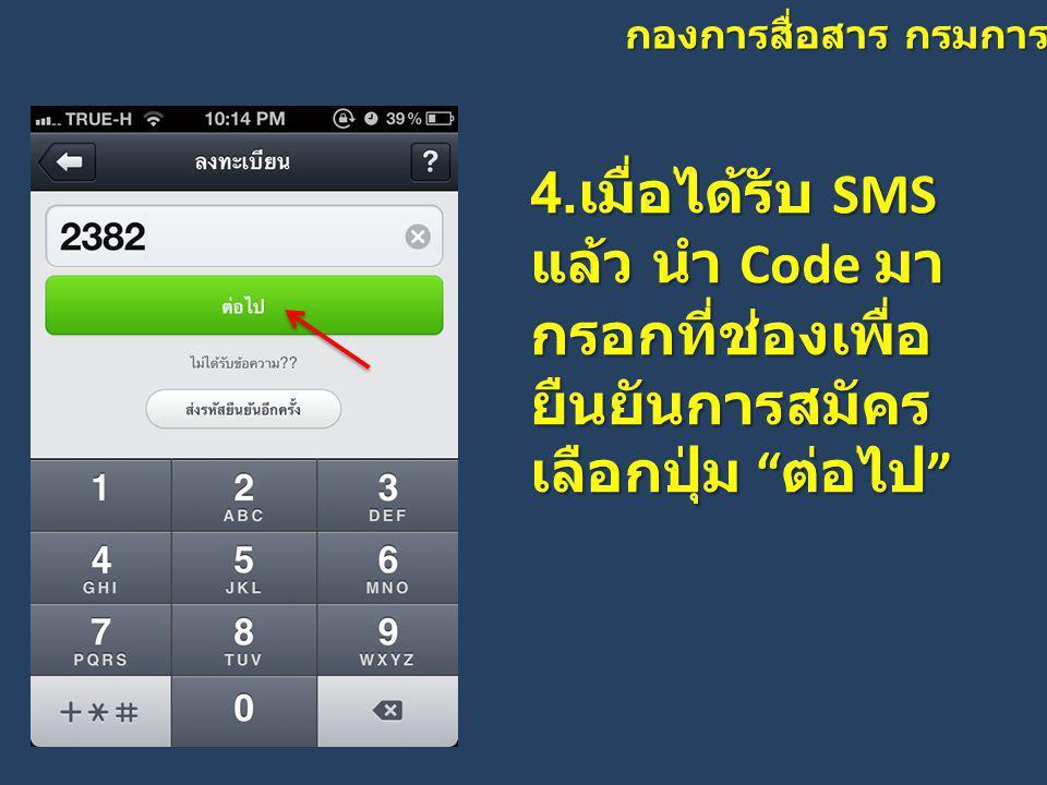 """กองการสื่อสาร กรมการปกครอง 4. เมื่อได้รับ SMS แล้ว นำ Code มา กรอกที่ช่องเพื่อ ยืนยันการสมัคร เลือกปุ่ม """" ต่อไป """""""