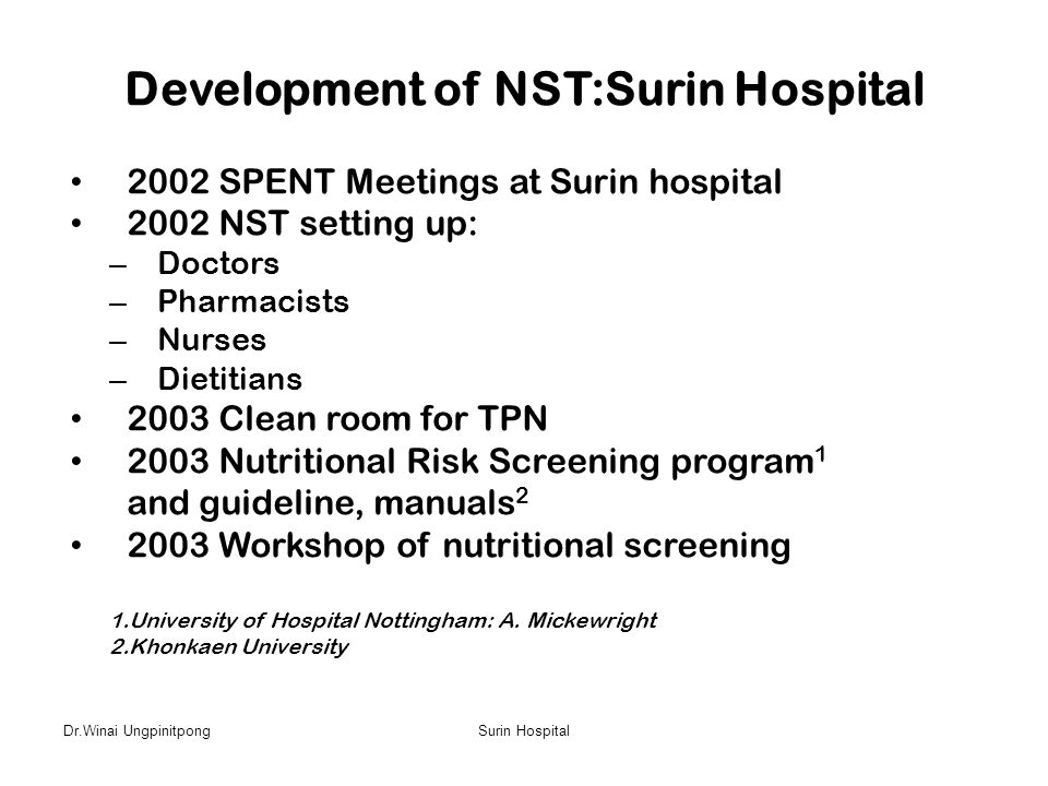 Dr.Winai UngpinitpongSurin Hospital Development of NST:Surin Hospital • 2002 SPENT Meetings at Surin hospital • 2002 NST setting up: – Doctors – Pharm