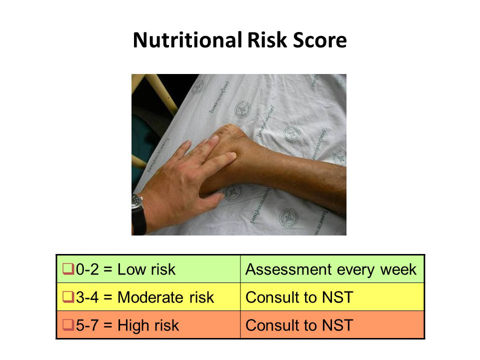 17 Nutritional Risk Score  0-2 = Low riskAssessment every week  3-4 = Moderate riskConsult to NST  5-7 = High riskConsult to NST