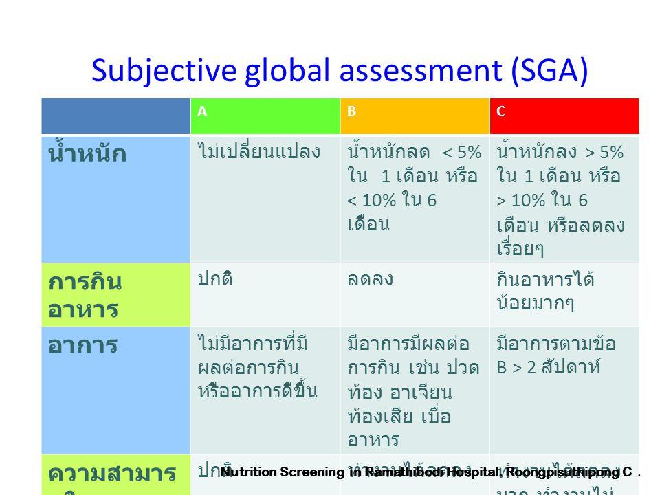 Subjective global assessment (SGA) ABC น้ำหนัก ไม่เปลี่ยนแปลงน้ำหนักลด < 5% ใน 1 เดือน หรือ < 10% ใน 6 เดือน น้ำหนักลง > 5% ใน 1 เดือน หรือ > 10% ใน 6