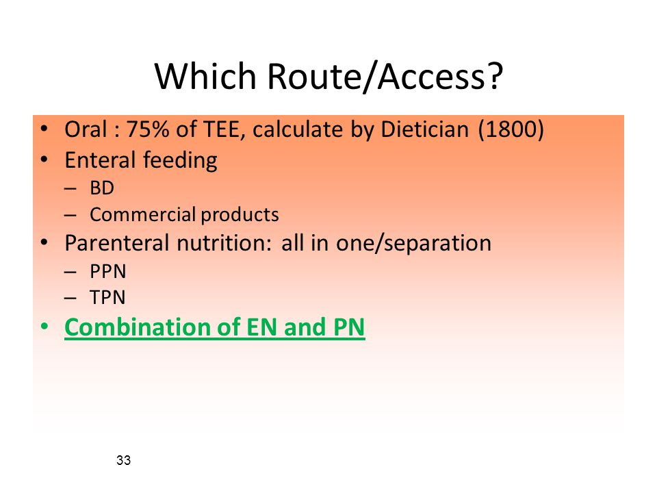 33 Which Route/Access? • Oral : 75% of TEE, calculate by Dietician (1800) • Enteral feeding – BD – Commercial products • Parenteral nutrition: all in
