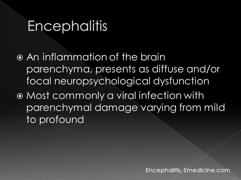  An inflammation of the brain parenchyma, presents as diffuse and/or focal neuropsychological dysfunction  Most commonly a viral infection with pare