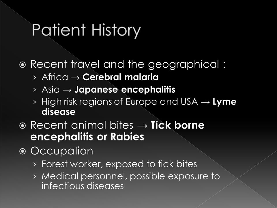  Recent travel and the geographical : › Africa → Cerebral malaria › Asia → Japanese encephalitis › High risk regions of Europe and USA → Lyme disease