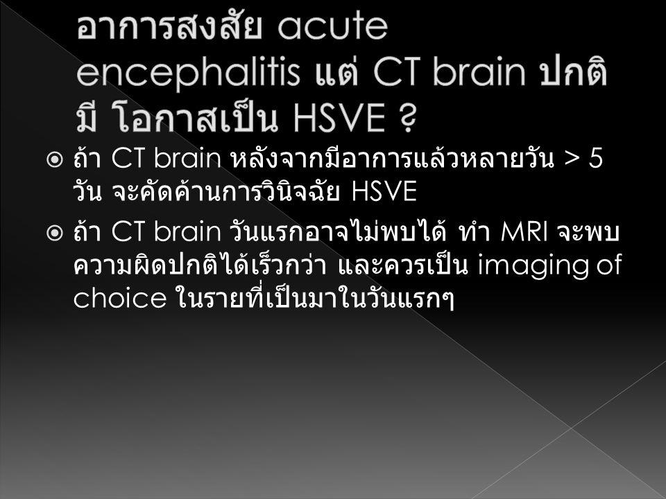  ถ้า CT brain หลังจากมีอาการแล้วหลายวัน > 5 วัน จะคัดค้านการวินิจฉัย HSVE  ถ้า CT brain วันแรกอาจไม่พบได้ ทำ MRI จะพบ ความผิดปกติได้เร็วกว่า และควรเ