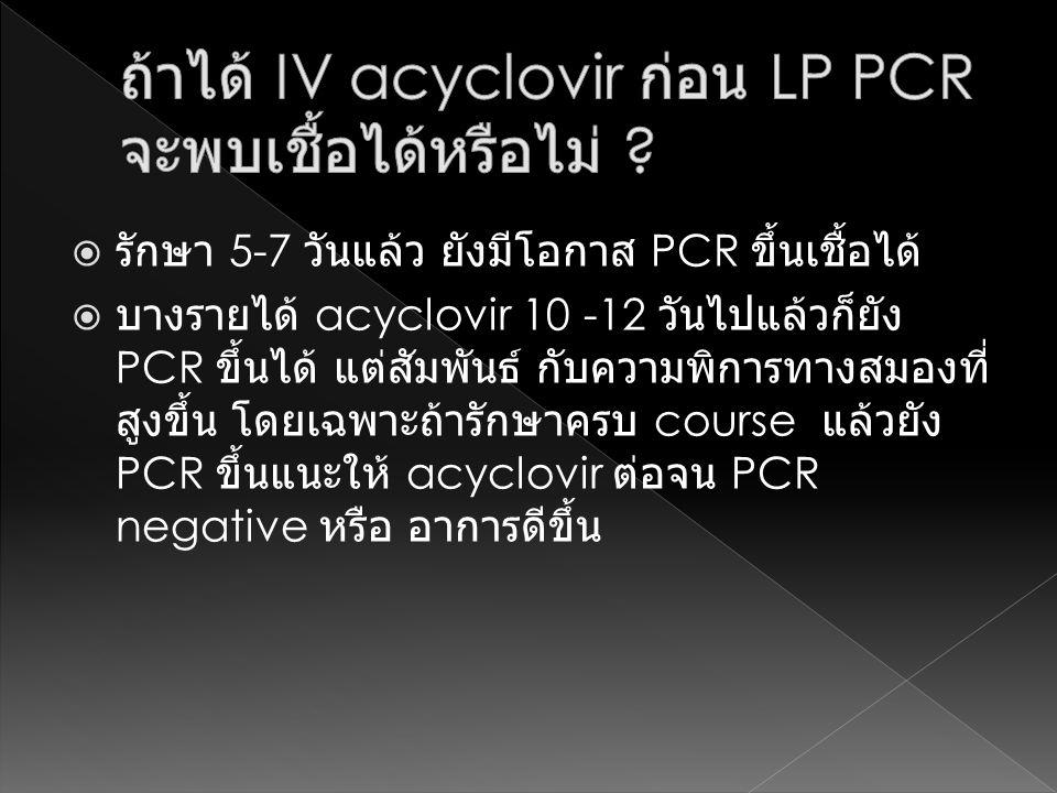  รักษา 5-7 วันแล้ว ยังมีโอกาส PCR ขึ้นเชื้อได้  บางรายได้ acyclovir 10 -12 วันไปแล้วก็ยัง PCR ขึ้นได้ แต่สัมพันธ์ กับความพิการทางสมองที่ สูงขึ้น โดย