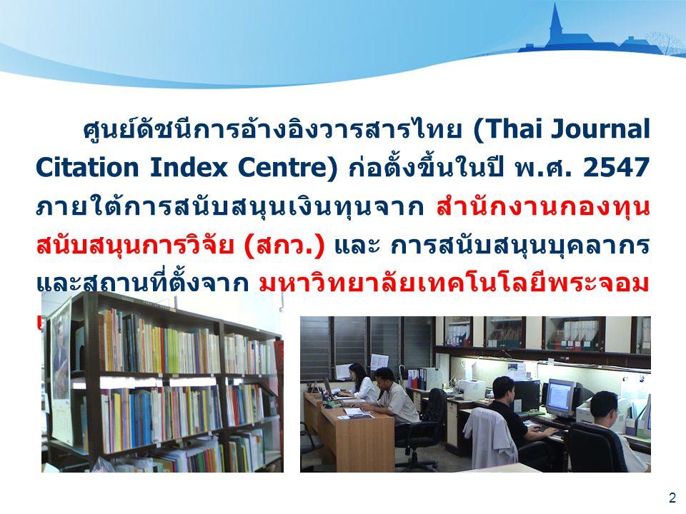2 ศูนย์ดัชนีการอ้างอิงวารสารไทย (Thai Journal Citation Index Centre) ก่อตั้งขึ้นในปี พ. ศ. 2547 ภายใต้การสนับสนุนเงินทุนจาก สำนักงานกองทุน สนับสนุนการ