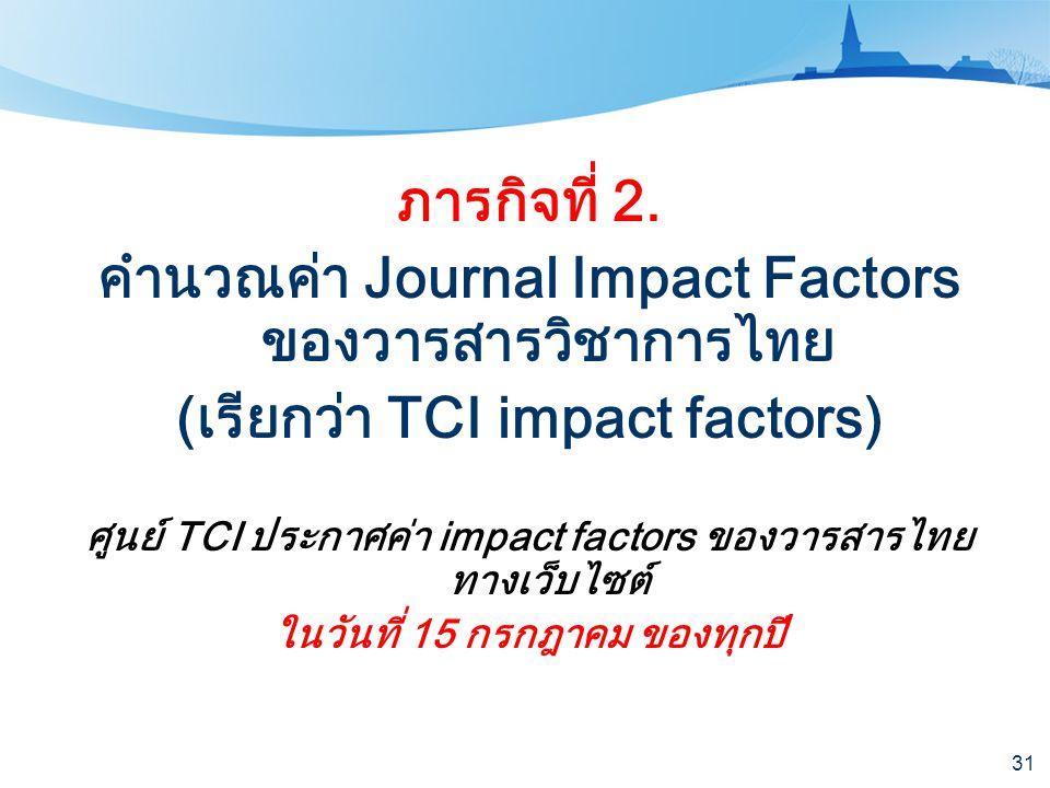 31 ภารกิจที่ 2. คำนวณค่า Journal Impact Factors ของวารสารวิชาการไทย (เรียกว่า TCI impact factors) ศูนย์ TCI ประกาศค่า impact factors ของวารสารไทย ทางเ
