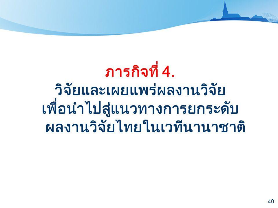 40 ภารกิจที่ 4. วิจัยและเผยแพร่ผลงานวิจัย เพื่อนำไปสู่แนวทางการยกระดับ ผลงานวิจัยไทยในเวทีนานาชาติ