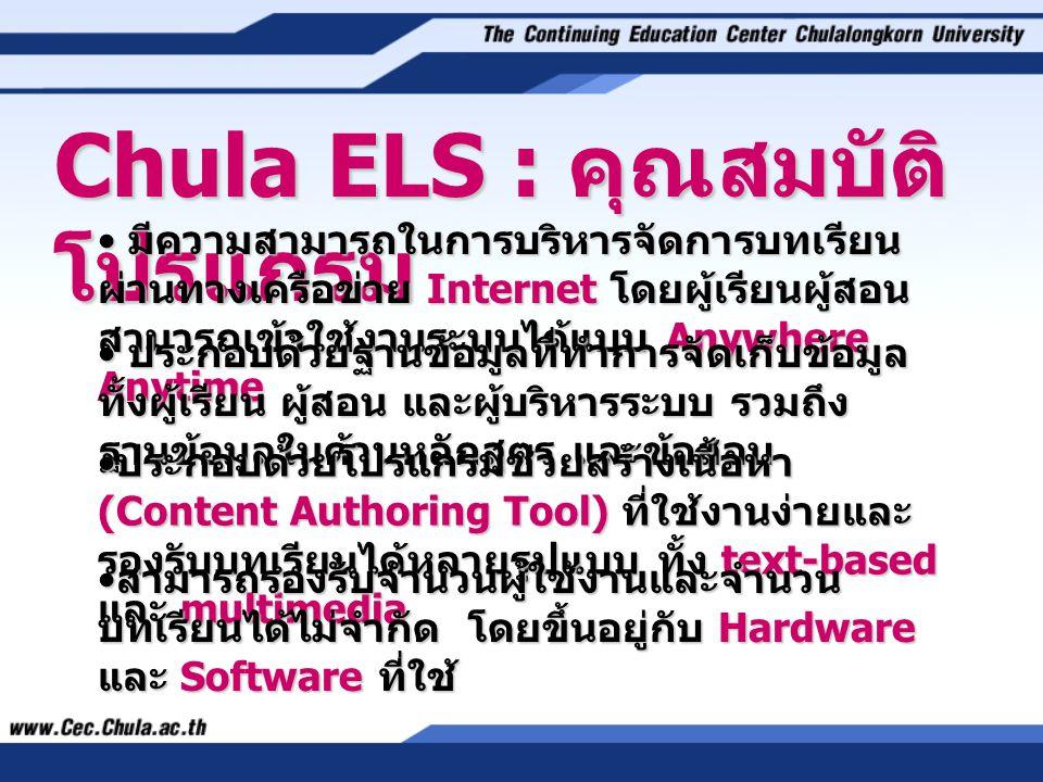 Chula ELS : คุณสมบัติ โปรแกรม • มีความสามารถในการบริหารจัดการบทเรียน ผ่านทางเครือข่าย Internet โดยผู้เรียนผู้สอน สามารถเข้าใช้งานระบบได้แบบ Anywhere Anytime • ประกอบด้วยฐานข้อมูลที่ทำการจัดเก็บข้อมูล ทั้งผู้เรียน ผู้สอน และผู้บริหารระบบ รวมถึง ฐานข้อมูลในด้านหลักสูตร และข้อสอบ • ประกอบด้วยโปรแกรมช่วยสร้างเนื้อหา (Content Authoring Tool) ที่ใช้งานง่ายและ รองรับบทเรียนได้หลายรูปแบบ ทั้ง text-based และ multimedia • สามารถรองรับจำนวนผู้ใช้งานและจำนวน บทเรียนได้ไม่จำกัด โดยขึ้นอยู่กับ Hardware และ Software ที่ใช้