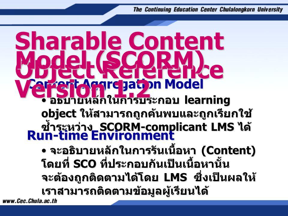 Content Aggregation Model • อธิบายหลักในการประกอบ learning object ให้สามารถถูกค้นพบและถูกเรียกใช้ ซ้ำระหว่าง SCORM-complicant LMS ได้ Sharable Content Object Reference Run-time Environment • จะอธิบายหลักในการรันเนื้อหา (Content) โดยที่ SCO ที่ประกอบกันเป็นเนื้อหานั้น จะต้องถูกติดตามได้โดย LMS ซึ่งเป็นผลให้ เราสามารถติดตามข้อมูลผู้เรียนได้ Model (SCORM) Version 1.2