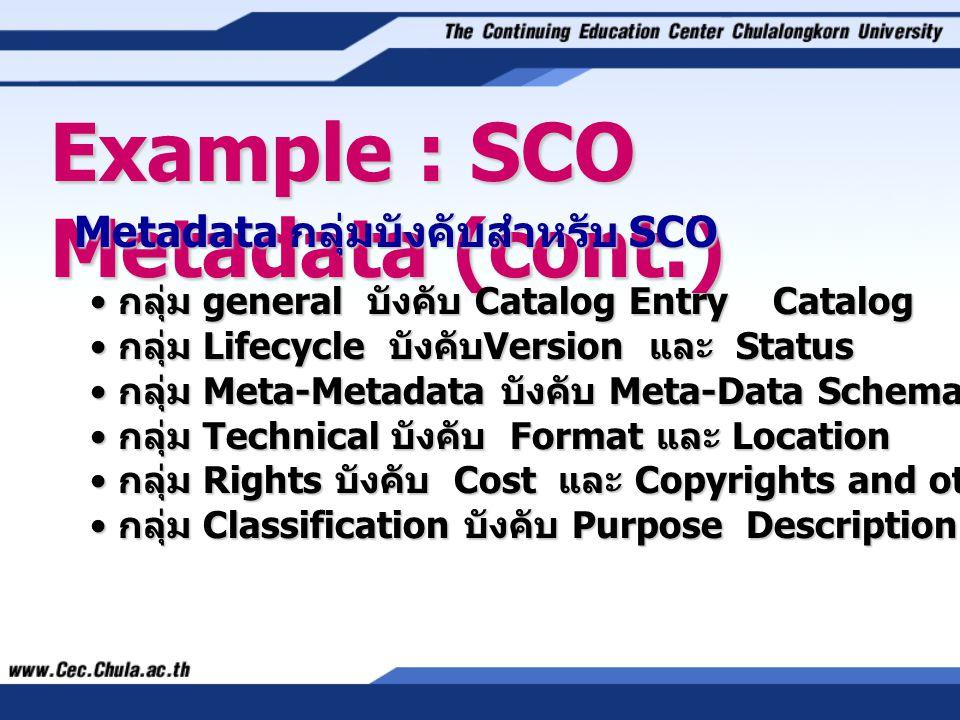 Metadata กลุ่มบังคับสำหรับ SCO • กลุ่ม general บังคับ Catalog Entry Catalog Entry และ Keyword • กลุ่ม Lifecycle บังคับ Version และ Status • กลุ่ม Meta-Metadata บังคับ Meta-Data Schema • กลุ่ม Technical บังคับ Format และ Location • กลุ่ม Rights บังคับ Cost และ Copyrights and other restrictions • กลุ่ม Classification บังคับ Purpose Description และ Keyword
