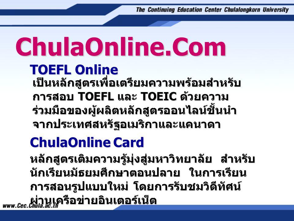 TOEFL Online ChulaOnline.Com ChulaOnline Card เป็นหลักสูตรเพื่อเตรียมความพร้อมสำหรับ การสอบ TOEFL และ TOEIC ด้วยความ ร่วมมือของผู้ผลิตหลักสูตรออนไลน์ชั้นนำ จากประเทศสหรัฐอเมริกาและแคนาดา หลักสูตรเติมความรู้มุ่งสู่มหาวิทยาลัย สำหรับ นักเรียนมัธยมศึกษาตอนปลาย ในการเรียน การสอนรูปแบบใหม่ โดยการรับชมวิดีทัศน์ ผ่านเครือข่ายอินเตอร์เน็ต