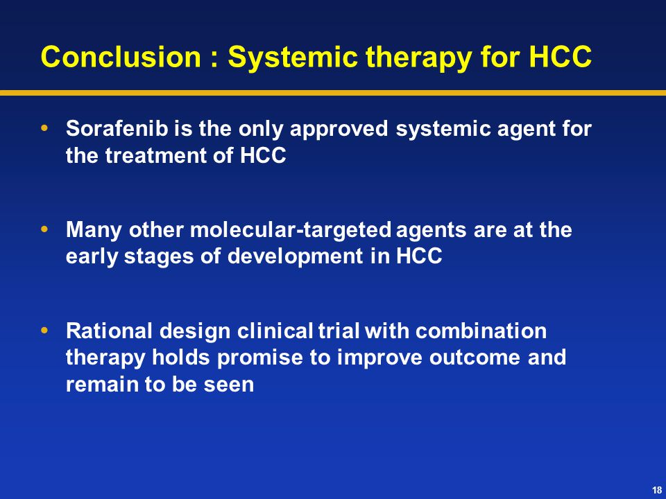18 Conclusion : Systemic therapy for HCC  Sorafenib is the only approved systemic agent for the treatment of HCC  Many other molecular-targeted agen