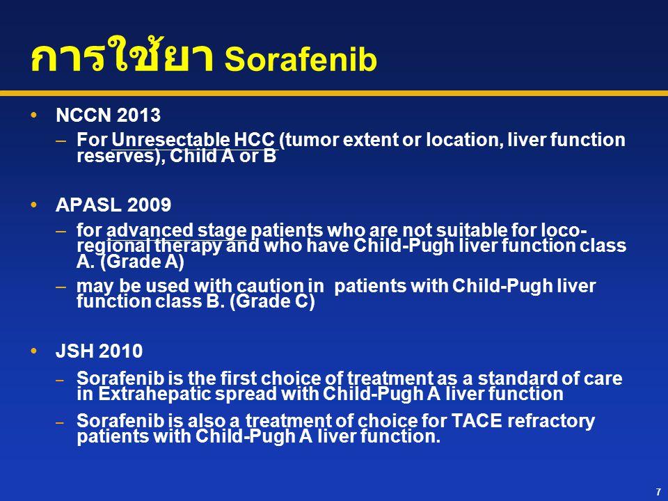 7 การใช้ยา Sorafenib  NCCN 2013 –For Unresectable HCC (tumor extent or location, liver function reserves), Child A or B  APASL 2009 –for advanced st