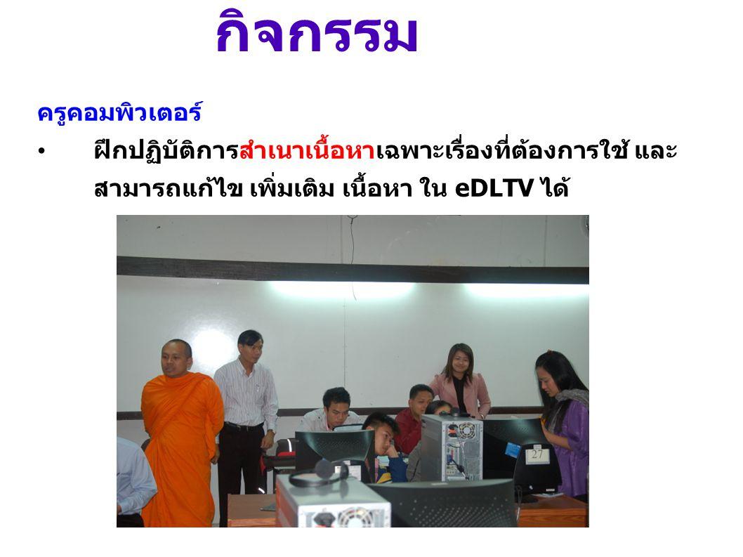 กิจกรรม ครูคอมพิวเตอร์ • ฝึกปฏิบัติการสำเนาเนื้อหาเฉพาะเรื่องที่ต้องการใช้ และ สามารถแก้ไข เพิ่มเติม เนื้อหา ใน eDLTV ได้
