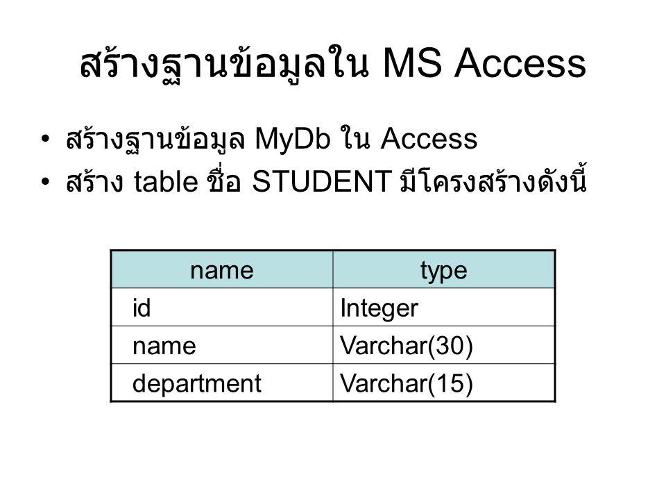 สร้างฐานข้อมูลใน MS Access • สร้างฐานข้อมูล MyDb ใน Access • สร้าง table ชื่อ STUDENT มีโครงสร้างดังนี้ nametype _idInteger _nameVarchar(30) _departme