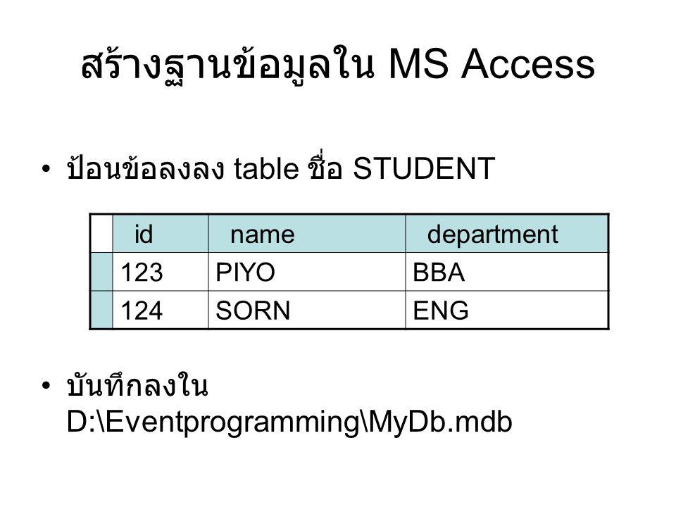 สร้างฐานข้อมูลใน MS Access • ป้อนข้อลงลง table ชื่อ STUDENT • บันทึกลงใน D:\Eventprogramming\MyDb.mdb _id_name_department 123PIYOBBA 124SORNENG