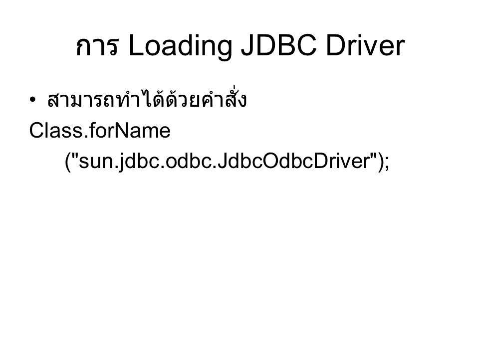 การ Loading JDBC Driver • สามารถทำได้ด้วยคำสั่ง Class.forName (