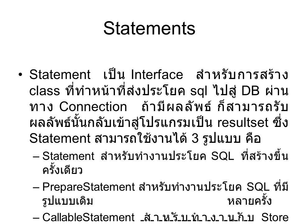 Statements •Statement เป็น Interface สำหรับการสร้าง class ที่ทำหน้าที่ส่งประโยค sql ไปสู่ DB ผ่าน ทาง Connection ถ้ามีผลลัพธ์ ก็สามารถรับ ผลลัพธ์นั้นก
