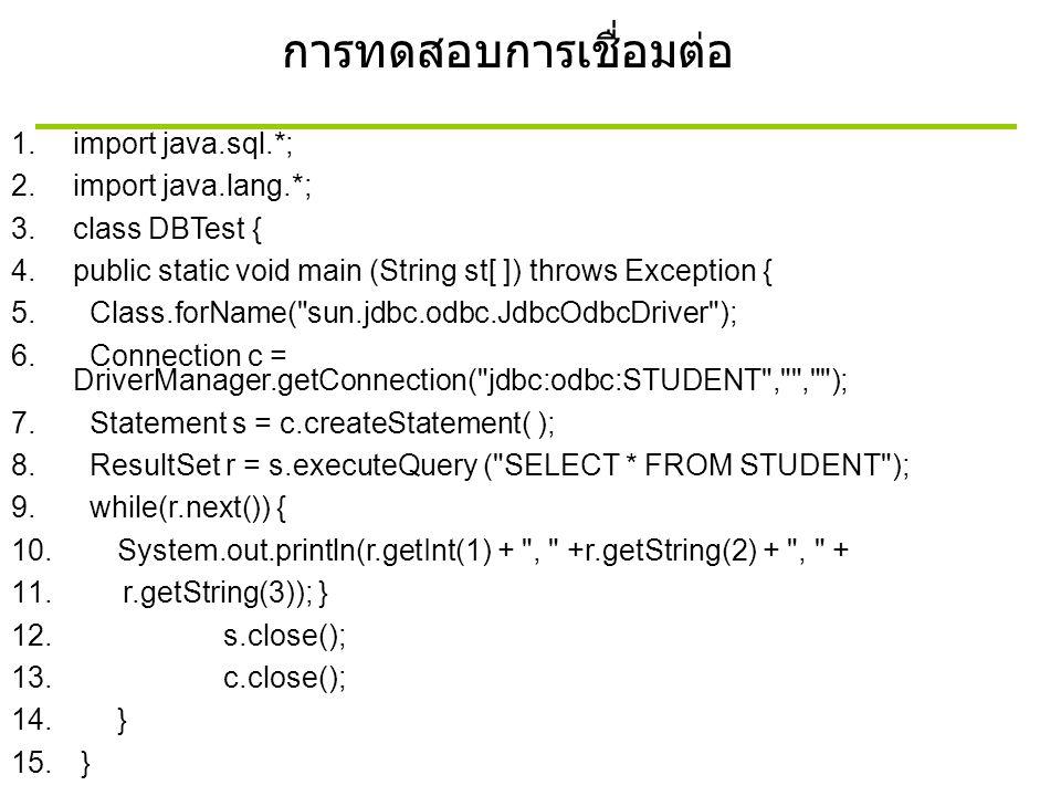 การทดสอบการเชื่อมต่อ 1.import java.sql.*; 2.import java.lang.*; 3.class DBTest { 4.public static void main (String st[ ]) throws Exception { 5. Class.