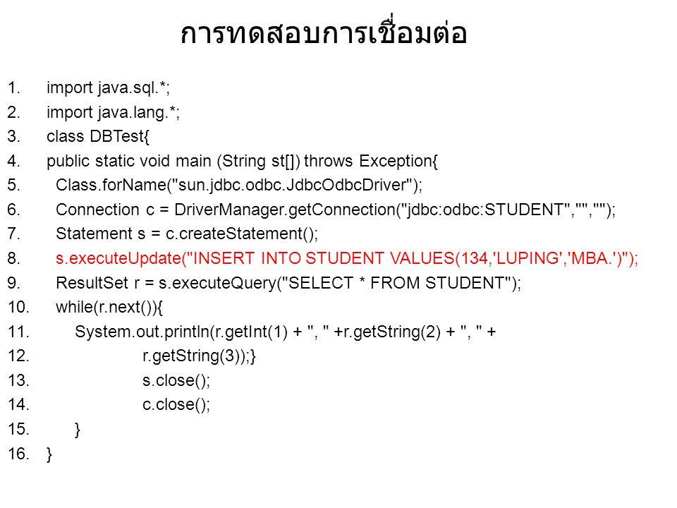 การทดสอบการเชื่อมต่อ 1.import java.sql.*; 2.import java.lang.*; 3.class DBTest{ 4.public static void main (String st[]) throws Exception{ 5. Class.for