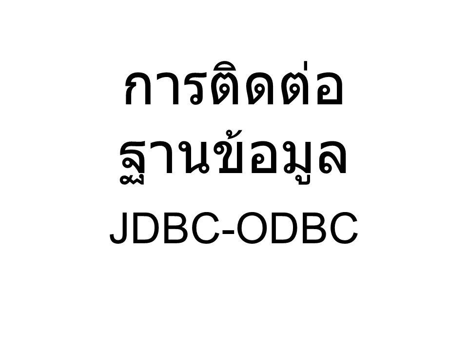 การติดต่อกับฐานข้อมูล •Architecture Java Program JDBC : Java Database Connection Driver Database ผู้ผลิต DB จะสร้าง driver สำหรับติดต่อฐานข้อมูล โดยที่ driver จะแปลคำสั่งจาก JDBC ให้เป็นคำสั่ง สำหรับเข้าใช้งาน DB ส่วนโปรแกรมจาวาจะส่ง sql ไปที่ JDBC แล้ว JDBC จะเปลี่ยนคำสั่งนั้นให้เป็น คำสั่งสำหรับ driver