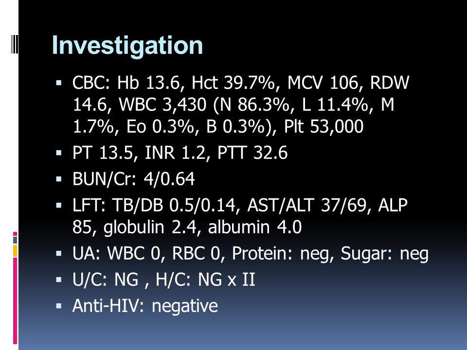 Investigation  CBC: Hb 13.6, Hct 39.7%, MCV 106, RDW 14.6, WBC 3,430 (N 86.3%, L 11.4%, M 1.7%, Eo 0.3%, B 0.3%), Plt 53,000  PT 13.5, INR 1.2, PTT