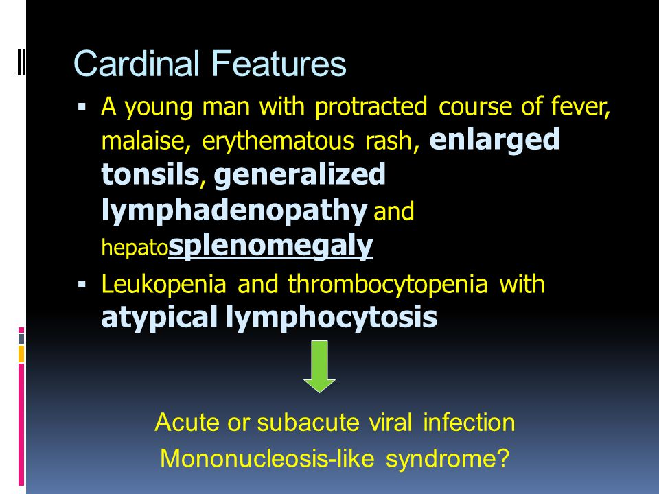 Cardinal Features  A young man with protracted course of fever, malaise, erythematous rash, enlarged tonsils, generalized lymphadenopathy and hepato splenomegaly  Leukopenia and thrombocytopenia with atypical lymphocytosis Acute or subacute viral infection Mononucleosis-like syndrome?