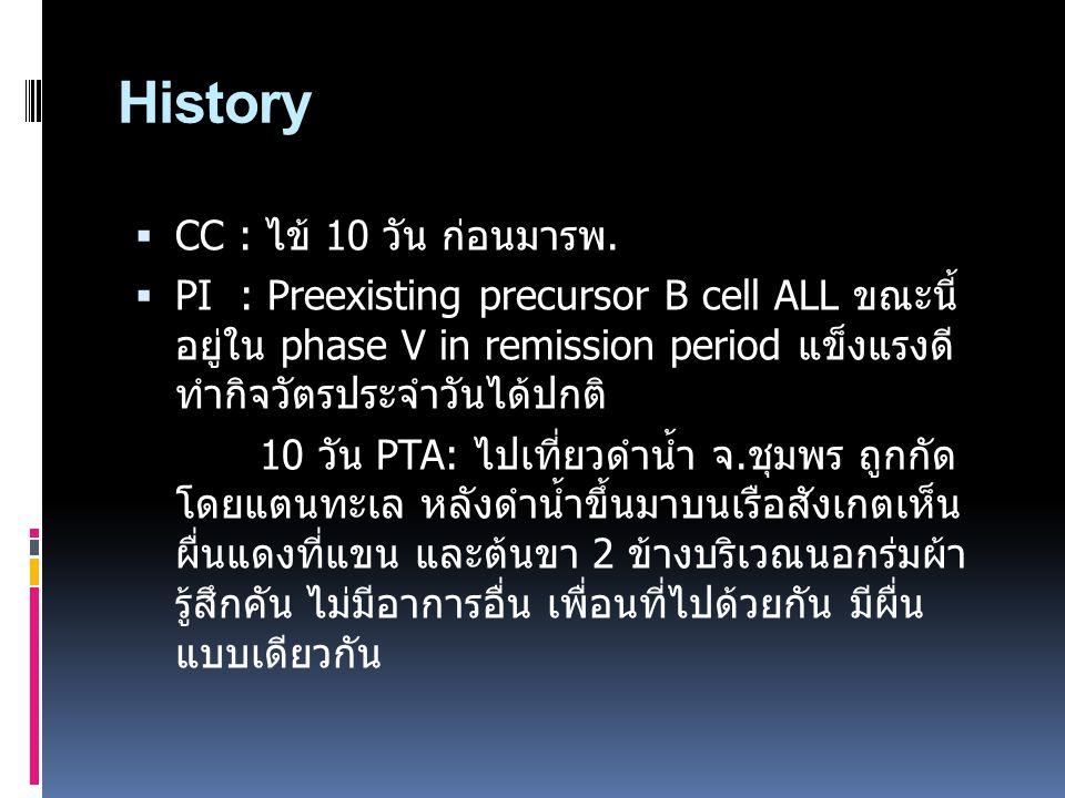 History  CC : ไข้ 10 วัน ก่อนมารพ.  PI : Preexisting precursor B cell ALL ขณะนี้ อยู่ใน phase V in remission period แข็งแรงดี ทำกิจวัตรประจำวันได้ปก