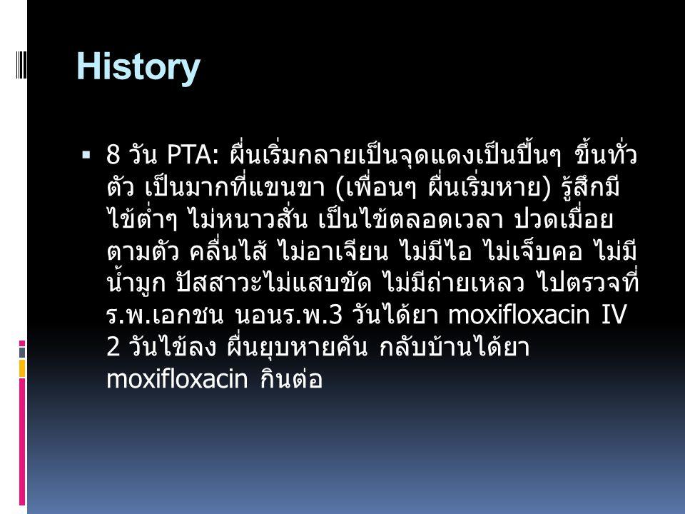 History  8 วัน PTA: ผื่นเริ่มกลายเป็นจุดแดงเป็นปื้นๆ ขึ้นทั่ว ตัว เป็นมากที่แขนขา (เพื่อนๆ ผื่นเริ่มหาย) รู้สึกมี ไข้ต่ำๆ ไม่หนาวสั่น เป็นไข้ตลอดเวลา