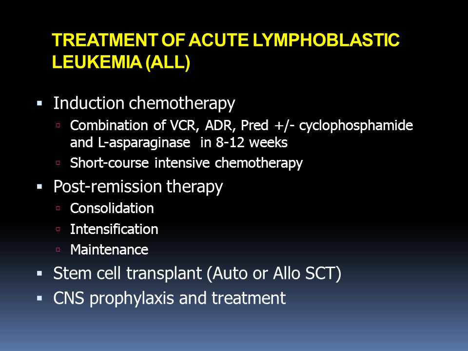 TREATMENT OF ACUTE LYMPHOBLASTIC LEUKEMIA (ALL)  Induction chemotherapy  Combination of VCR, ADR, Pred +/- cyclophosphamide and L-asparaginase in 8-12 weeks  Short-course intensive chemotherapy  Post-remission therapy  Consolidation  Intensification  Maintenance  Stem cell transplant (Auto or Allo SCT)  CNS prophylaxis and treatment