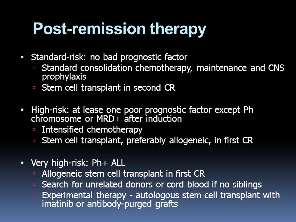 Post-remission therapy  Standard-risk: no bad prognostic factor  Standard consolidation chemotherapy, maintenance and CNS prophylaxis  Stem cell tr